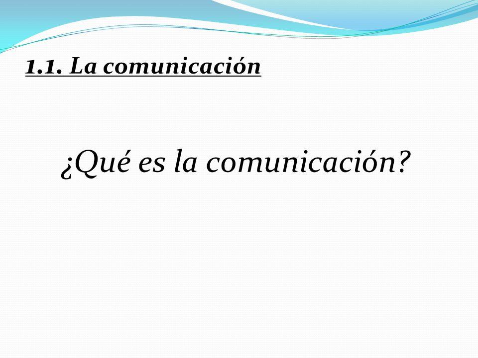 1.1. La comunicación ¿Qué es la comunicación?