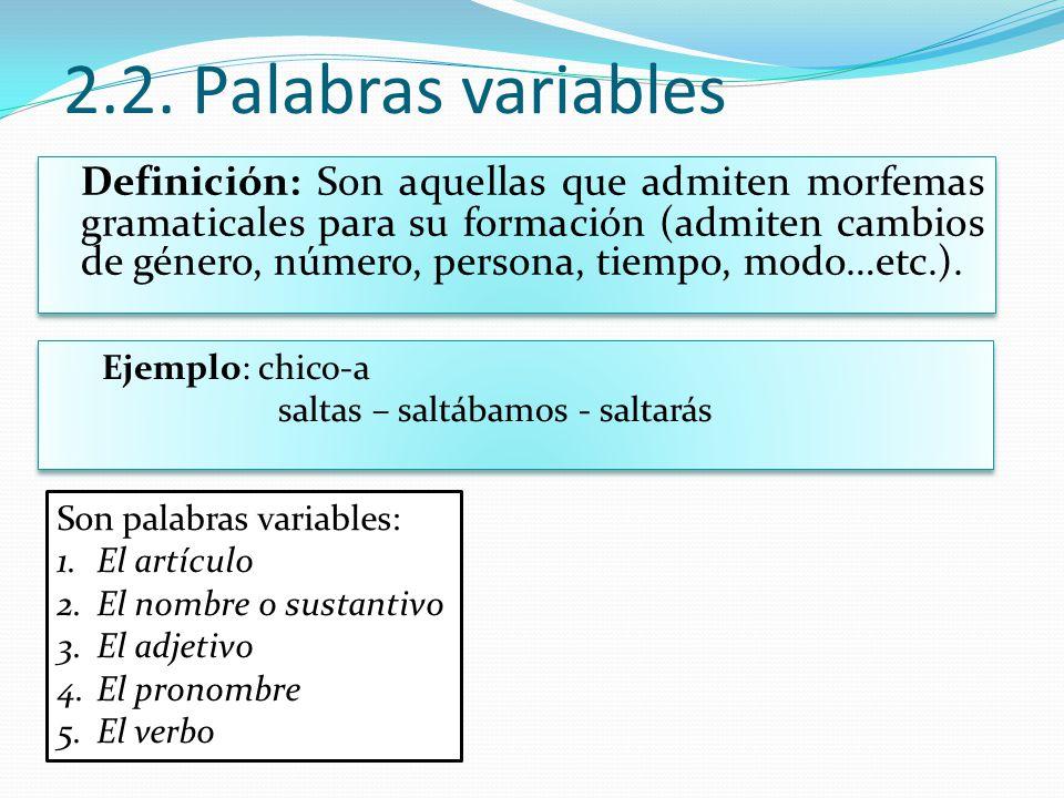 2.2. Palabras variables Definición: Son aquellas que admiten morfemas gramaticales para su formación (admiten cambios de género, número, persona, tiem