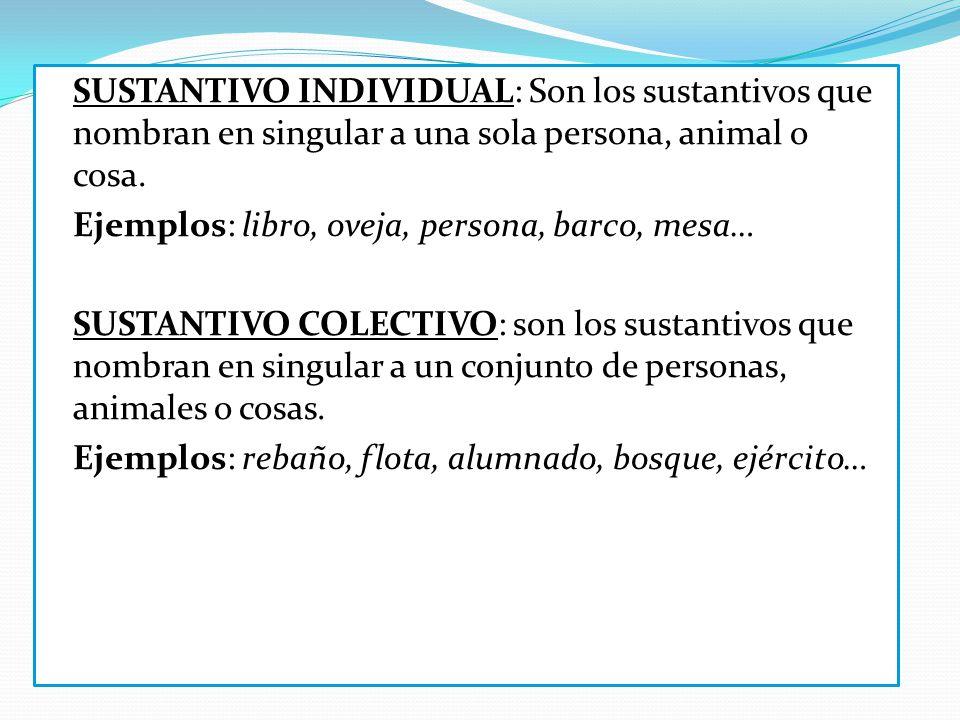 SUSTANTIVO INDIVIDUAL: Son los sustantivos que nombran en singular a una sola persona, animal o cosa. Ejemplos: libro, oveja, persona, barco, mesa… SU