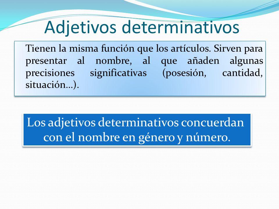 Adjetivos determinativos Tienen la misma función que los artículos. Sirven para presentar al nombre, al que añaden algunas precisiones significativas