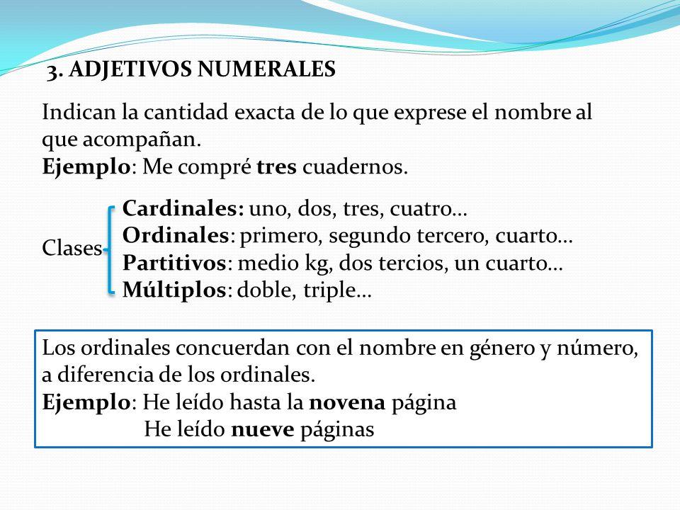 3. ADJETIVOS NUMERALES Indican la cantidad exacta de lo que exprese el nombre al que acompañan. Ejemplo: Me compré tres cuadernos. Clases Cardinales: