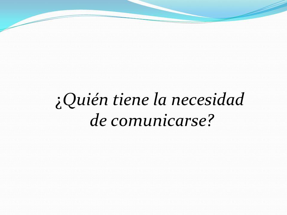 ¿Quién tiene la necesidad de comunicarse?