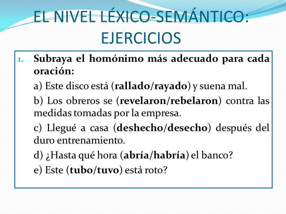 EL NIVEL LÉXICO-SEMÁNTICO: EJERCICIOS 1. Subraya el homónimo más adecuado para cada oración: a) Este disco está (rallado/rayado) y suena mal. b) Los o