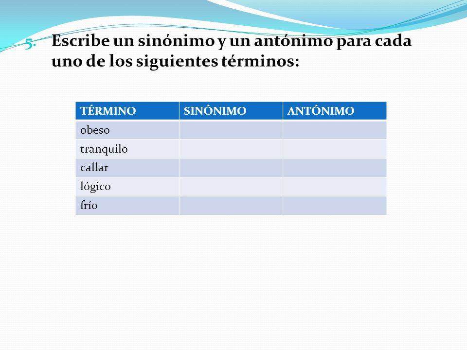 5. Escribe un sinónimo y un antónimo para cada uno de los siguientes términos: TÉRMINOSINÓNIMOANTÓNIMO obeso tranquilo callar lógico frío