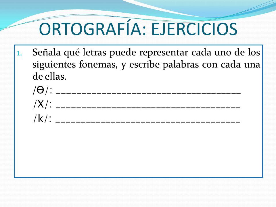 ORTOGRAFÍA: EJERCICIOS 1. Señala qué letras puede representar cada uno de los siguientes fonemas, y escribe palabras con cada una de ellas. / Ɵ/: ____