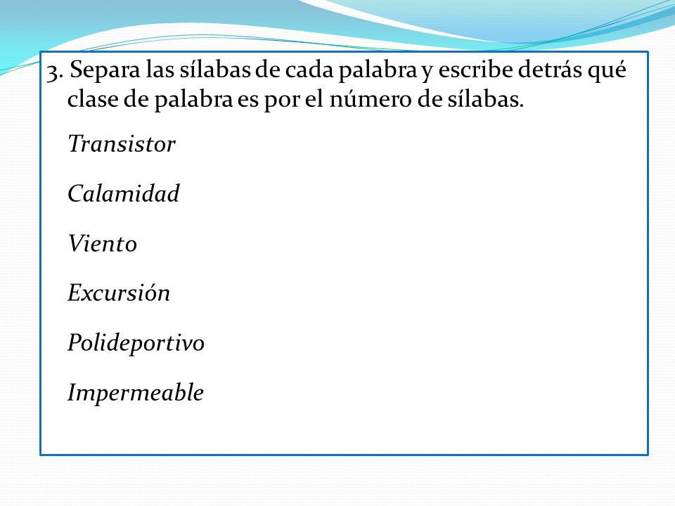 3. Separa las sílabas de cada palabra y escribe detrás qué clase de palabra es por el número de sílabas. Transistor Calamidad Viento Excursión Polidep