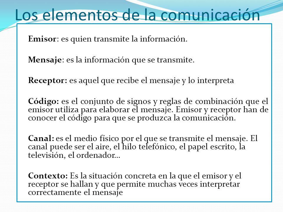 Los elementos de la comunicación Emisor: es quien transmite la información. Mensaje: es la información que se transmite. Receptor: es aquel que recibe