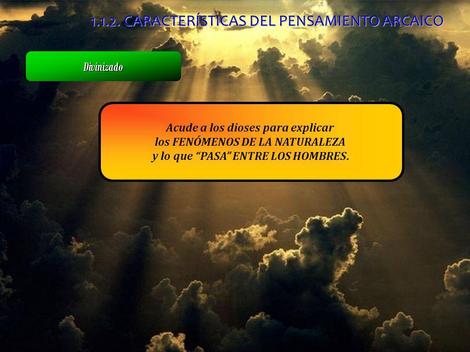 Acude a los dioses para explicar los FENÓMENOS DE LA NATURALEZA y lo que PASA ENTRE LOS HOMBRES. Divinizado 1.1.2. CARACTERÍSTICAS DEL PENSAMIENTO ARC