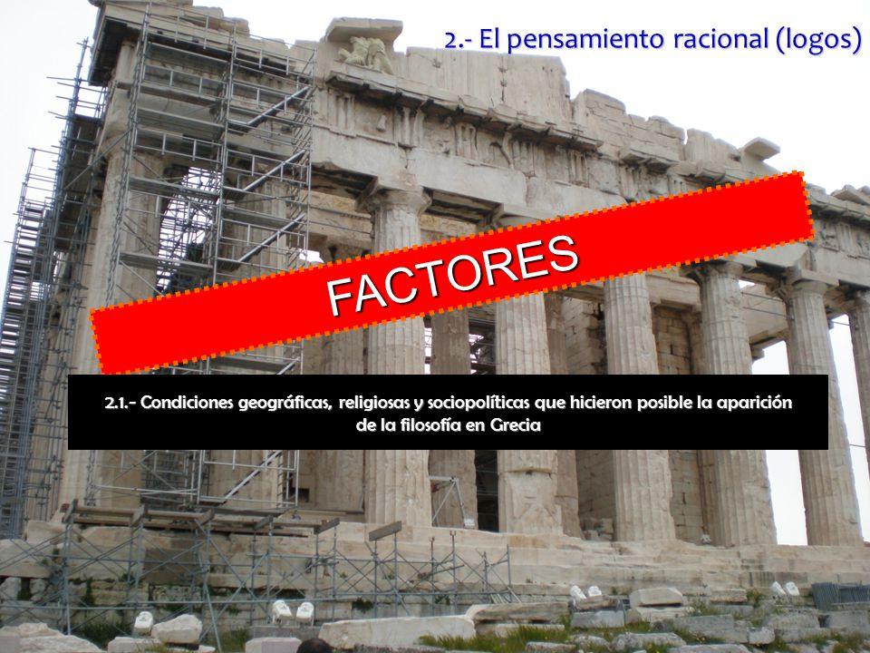 F A C T O R E S 2.1.- Condiciones geográficas, religiosas y sociopolíticas que hicieron posible la aparición de la filosofía en Grecia 2.- El pensamiento racional (logos)