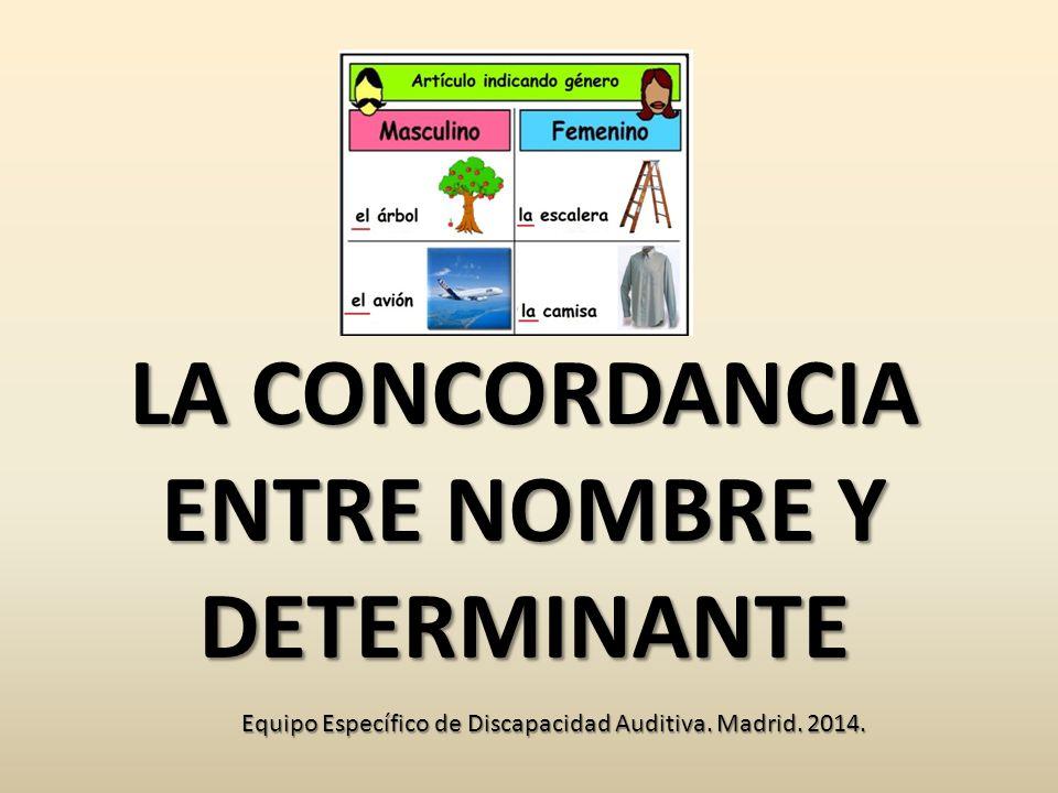 LA CONCORDANCIA ENTRE NOMBRE Y DETERMINANTE Equipo Específico de Discapacidad Auditiva. Madrid. 2014.