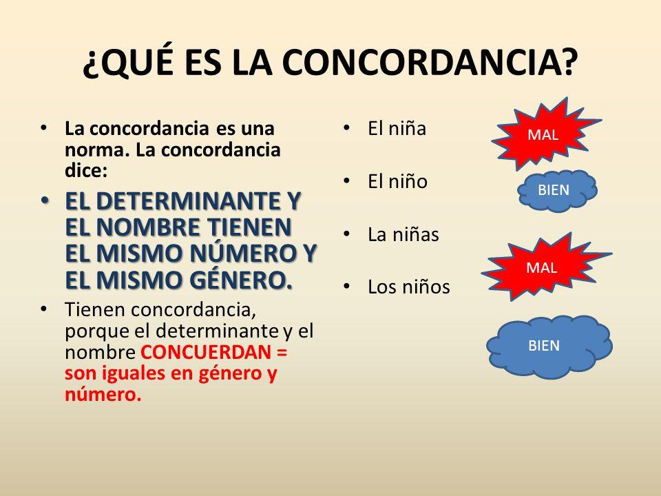 ¿QUÉ ES LA CONCORDANCIA? La concordancia es una norma. La concordancia dice: EL DETERMINANTE Y EL NOMBRE TIENEN EL MISMO NÚMERO Y EL MISMO GÉNERO. EL