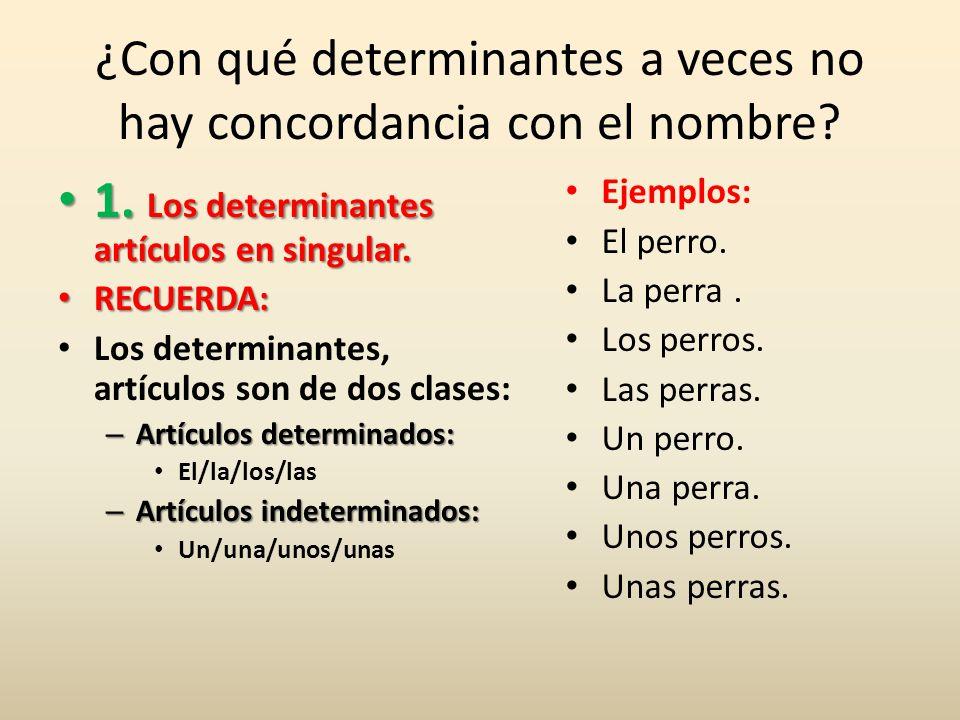 ¿Con qué determinantes a veces no hay concordancia con el nombre? 1. Los determinantes artículos en singular. 1. Los determinantes artículos en singul