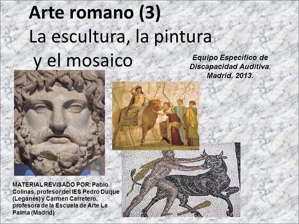 Arte romano (3) La escultura, la pintura y el mosaico MATERIAL REVISADO POR: Pablo Colinas, profesor del IES Pedro Duque (Leganés) y Carmen Carretero,