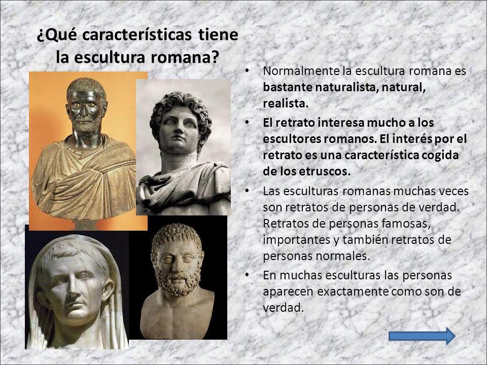 ¿Qué características tiene la escultura romana? Normalmente la escultura romana es bastante naturalista, natural, realista. El retrato interesa mucho