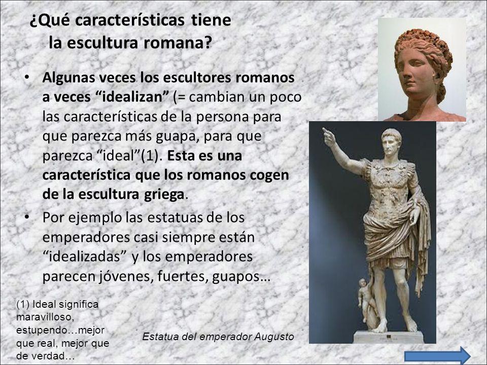 ¿Qué características tiene la escultura romana? Algunas veces los escultores romanos a veces idealizan (= cambian un poco las características de la pe