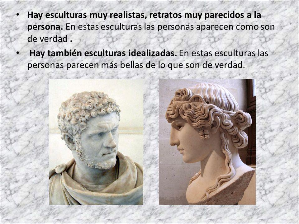 Hay esculturas muy realistas, retratos muy parecidos a la persona. En estas esculturas las personas aparecen como son de verdad. Hay también escultura