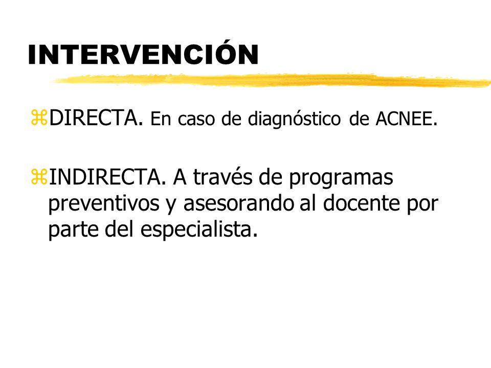 INTERVENCIÓN zDIRECTA. En caso de diagnóstico de ACNEE. zINDIRECTA. A través de programas preventivos y asesorando al docente por parte del especialis