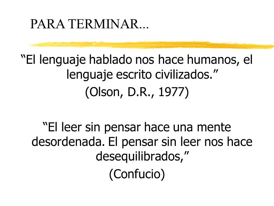 El lenguaje hablado nos hace humanos, el lenguaje escrito civilizados. (Olson, D.R., 1977) El leer sin pensar hace una mente desordenada. El pensar si