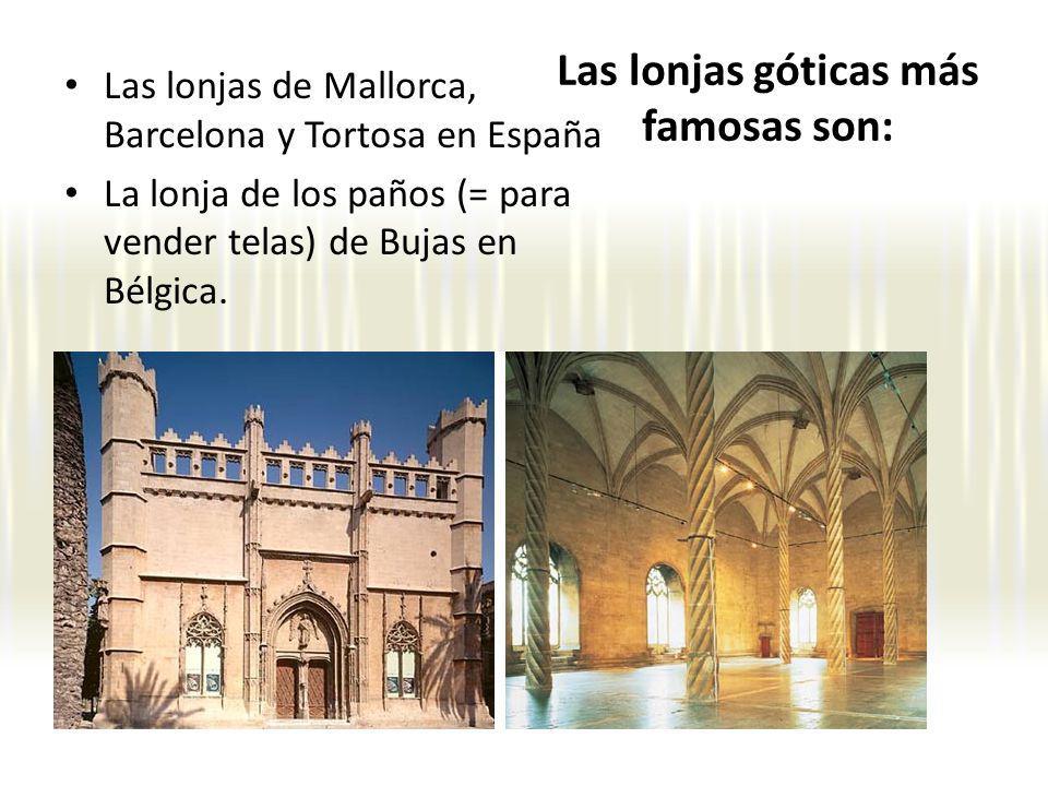 Las lonjas góticas más famosas son: Las lonjas de Mallorca, Barcelona y Tortosa en España La lonja de los paños (= para vender telas) de Bujas en Bélg