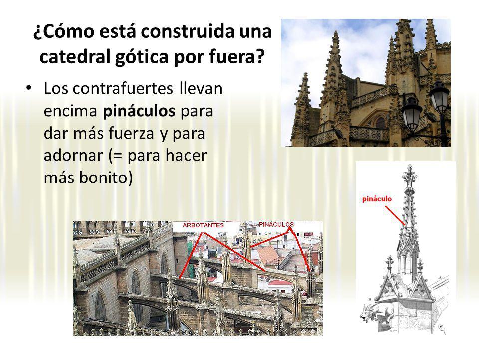 Los contrafuertes llevan encima pináculos para dar más fuerza y para adornar (= para hacer más bonito) ¿Cómo está construida una catedral gótica por fuera?