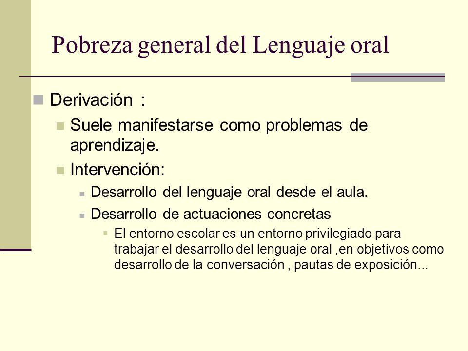 Pobreza general del Lenguaje oral Derivación : Suele manifestarse como problemas de aprendizaje. Intervención: Desarrollo del lenguaje oral desde el a