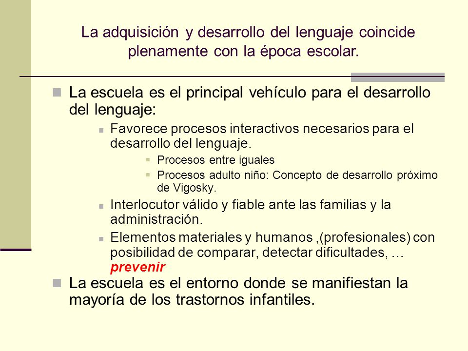 La adquisición y desarrollo del lenguaje coincide plenamente con la época escolar. La escuela es el principal vehículo para el desarrollo del lenguaje