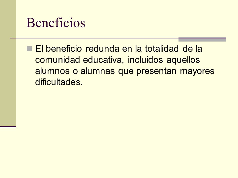 Beneficios El beneficio redunda en la totalidad de la comunidad educativa, incluidos aquellos alumnos o alumnas que presentan mayores dificultades.