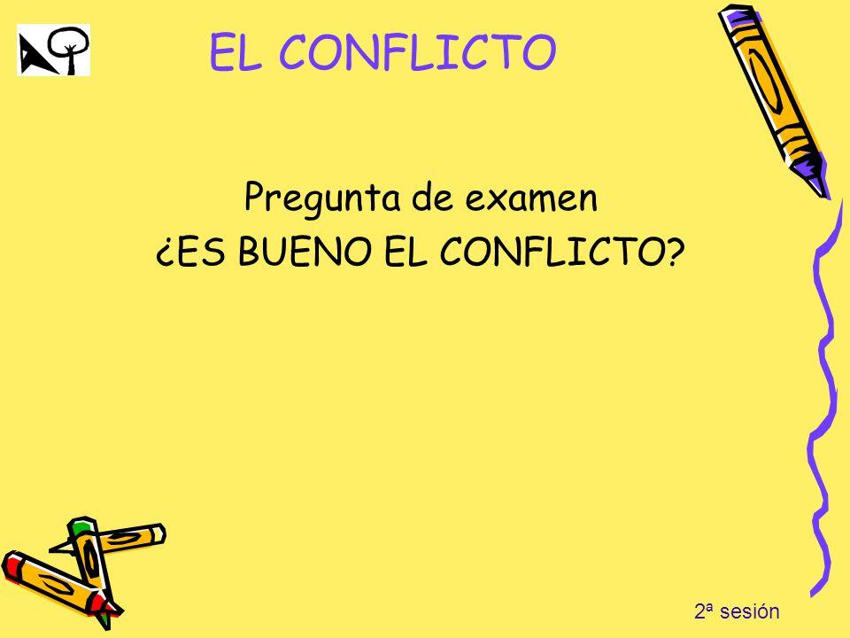 EL CONFLICTO Pregunta de examen ¿ES BUENO EL CONFLICTO? 2ª sesión