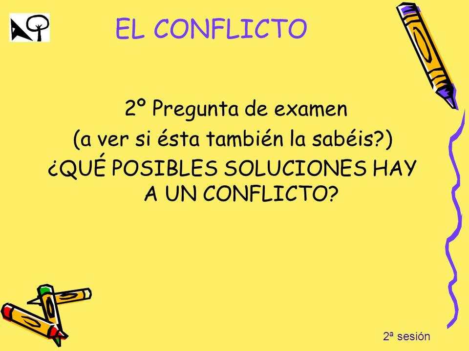EL CONFLICTO 2º Pregunta de examen (a ver si ésta también la sabéis?) ¿QUÉ POSIBLES SOLUCIONES HAY A UN CONFLICTO? 2ª sesión