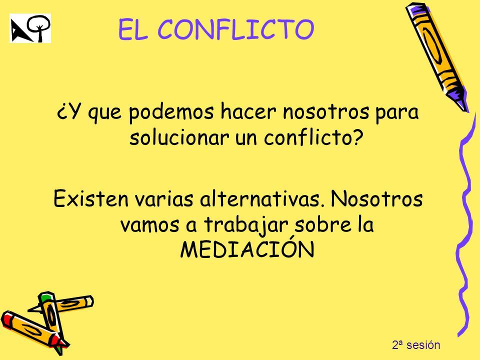 EL CONFLICTO ¿Y que podemos hacer nosotros para solucionar un conflicto? Existen varias alternativas. Nosotros vamos a trabajar sobre la MEDIACIÓN 2ª