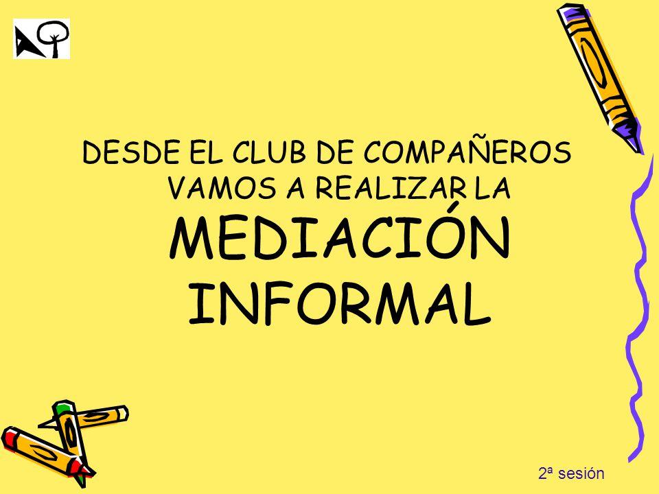 DESDE EL CLUB DE COMPAÑEROS VAMOS A REALIZAR LA MEDIACIÓN INFORMAL 2ª sesión