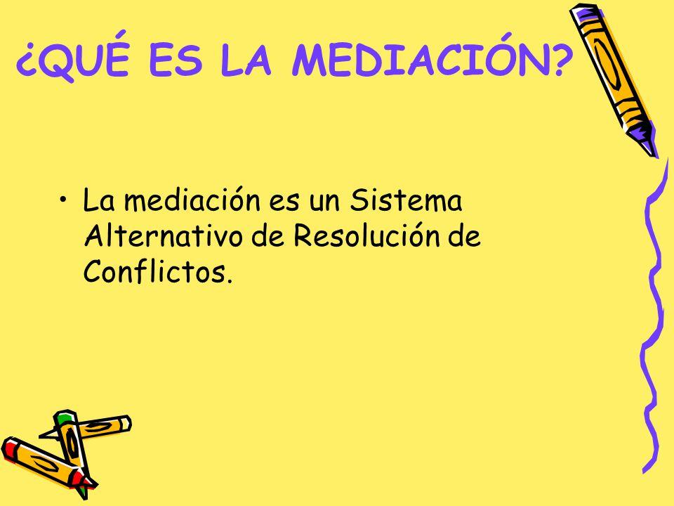 ¿QUÉ ES LA MEDIACIÓN? La mediación es un Sistema Alternativo de Resolución de Conflictos.
