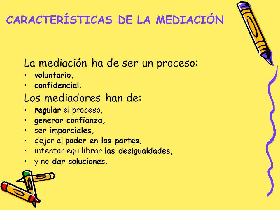 CARACTERÍSTICAS DE LA MEDIACIÓN La mediación ha de ser un proceso: voluntario, confidencial. Los mediadores han de: regular el proceso, generar confia