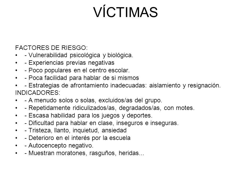 VÍCTIMAS FACTORES DE RIESGO: - Vulnerabilidad psicológica y biológica. - Experiencias previas negativas - Poco populares en el centro escolar. - Poca