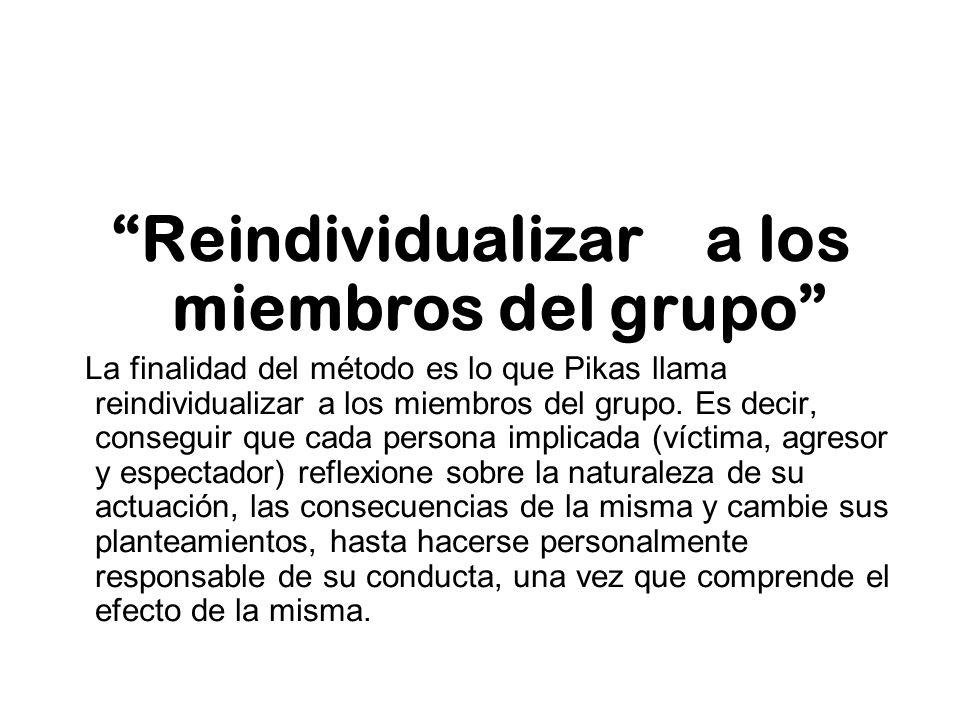 Reindividualizar a los miembros del grupo La finalidad del método es lo que Pikas llama reindividualizar a los miembros del grupo. Es decir, conseguir