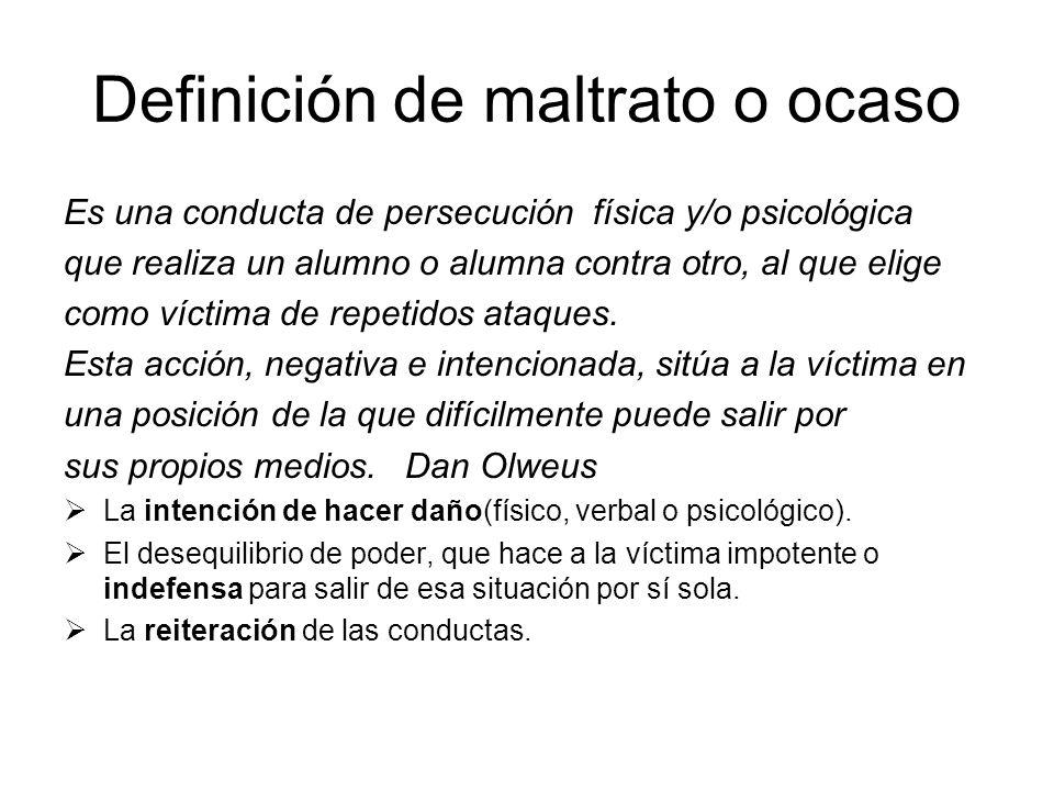 Definición de maltrato o ocaso Es una conducta de persecución física y/o psicológica que realiza un alumno o alumna contra otro, al que elige como víc