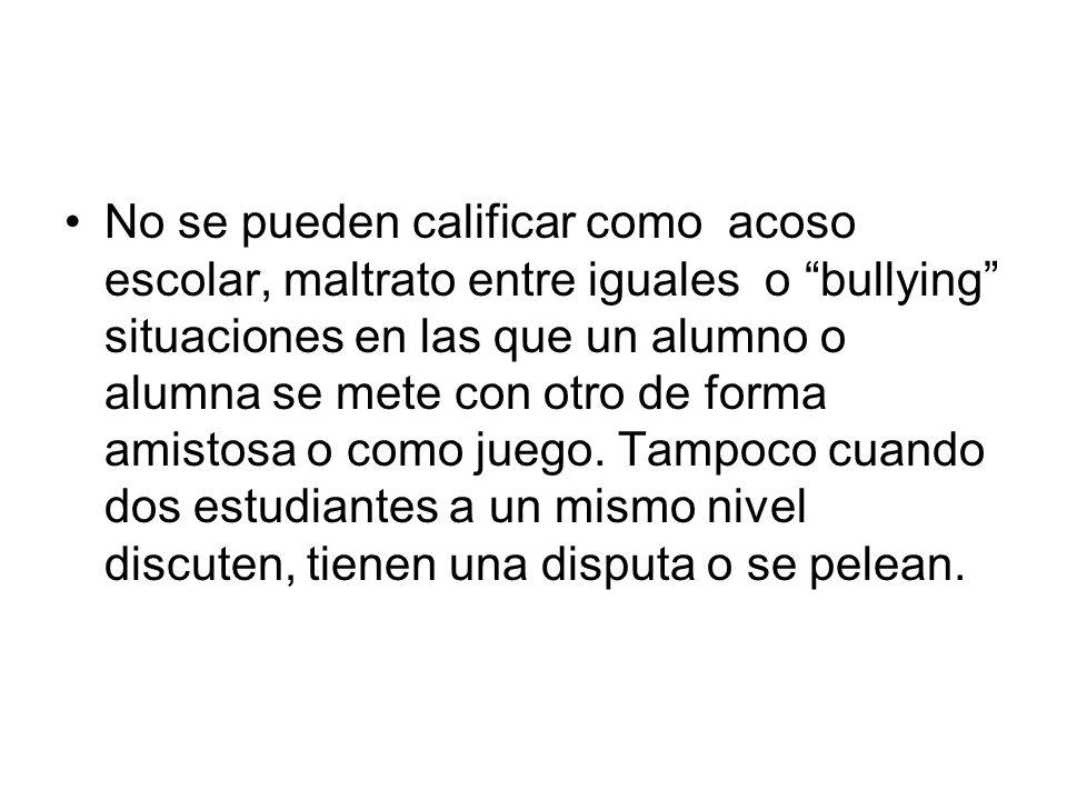 No se pueden calificar como acoso escolar, maltrato entre iguales o bullying situaciones en las que un alumno o alumna se mete con otro de forma amist