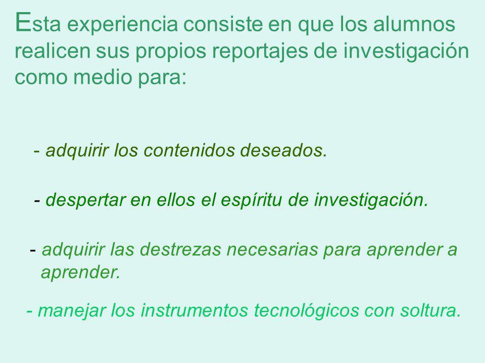 E sta experiencia consiste en que los alumnos realicen sus propios reportajes de investigación como medio para: - adquirir los contenidos deseados.