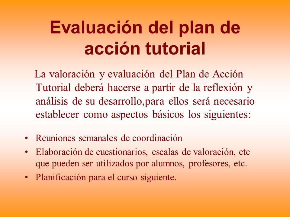 Evaluación del plan de acción tutorial La valoración y evaluación del Plan de Acción Tutorial deberá hacerse a partir de la reflexión y análisis de su