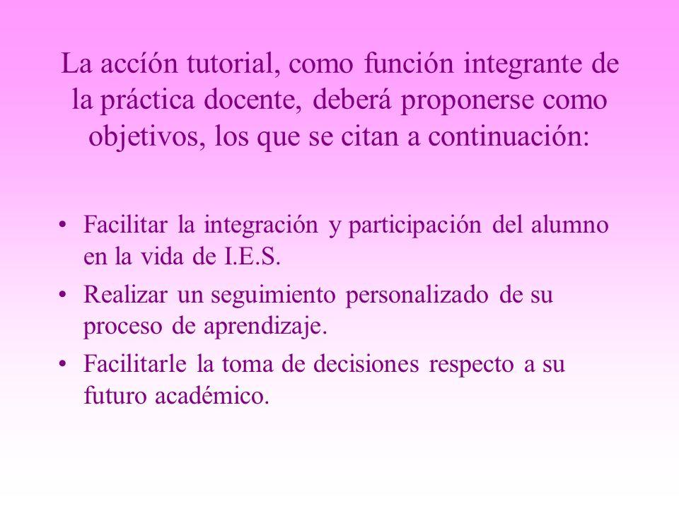 La accíón tutorial, como función integrante de la práctica docente, deberá proponerse como objetivos, los que se citan a continuación: Facilitar la in