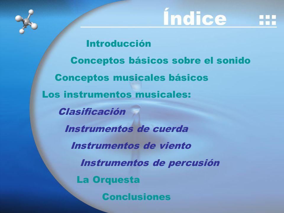 Introducción Conceptos básicos sobre el sonido Conceptos musicales básicos Los instrumentos musicales: Clasificación Instrumentos de cuerda Instrumentos de viento Instrumentos de percusión La Orquesta Conclusiones Índice :::