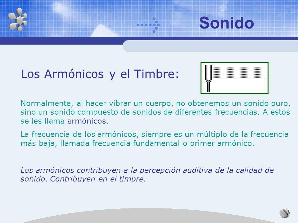 Sonido Los Armónicos y el Timbre: Normalmente, al hacer vibrar un cuerpo, no obtenemos un sonido puro, sino un sonido compuesto de sonidos de diferentes frecuencias.