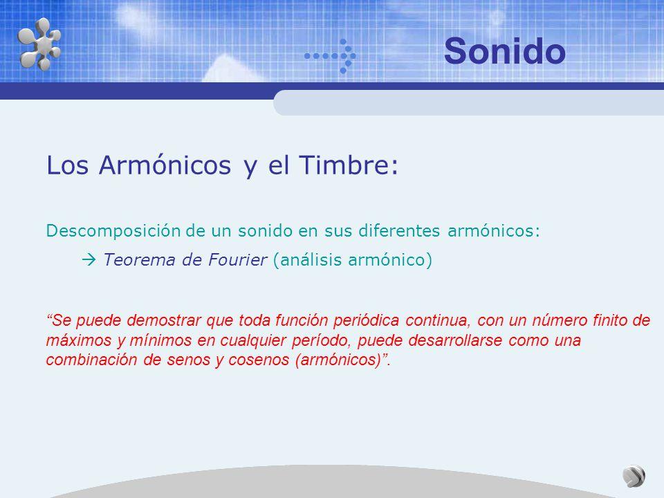 Sonido Los Armónicos y el Timbre: Descomposición de un sonido en sus diferentes armónicos: Teorema de Fourier (análisis armónico) Se puede demostrar que toda función periódica continua, con un número finito de máximos y mínimos en cualquier período, puede desarrollarse como una combinación de senos y cosenos (armónicos).
