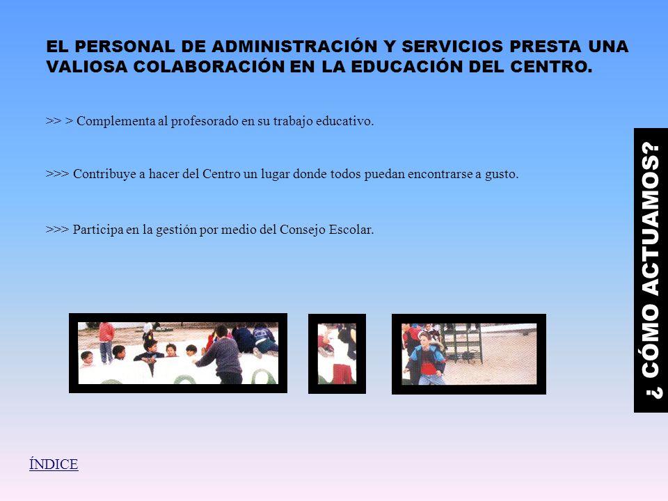 EL PERSONAL DE ADMINISTRACIÓN Y SERVICIOS PRESTA UNA VALIOSA COLABORACIÓN EN LA EDUCACIÓN DEL CENTRO. ¿ CÓMO ACTUAMOS? >> > Complementa al profesorado