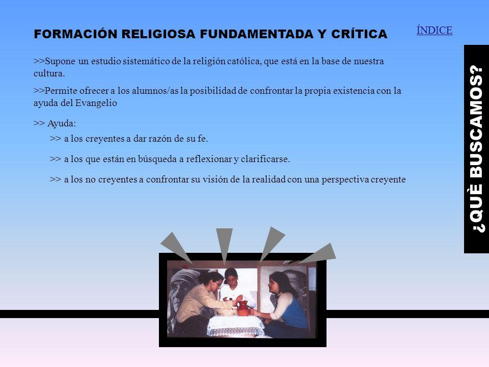 FORMACIÓN RELIGIOSA FUNDAMENTADA Y CRÍTICA ¿QUÈ BUSCAMOS? >>Supone un estudio sistemático de la religión católica, que está en la base de nuestra cult