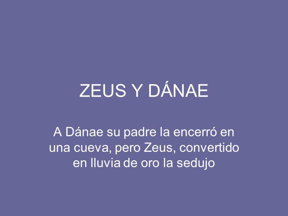 ZEUS Y DÁNAE A Dánae su padre la encerró en una cueva, pero Zeus, convertido en lluvia de oro la sedujo