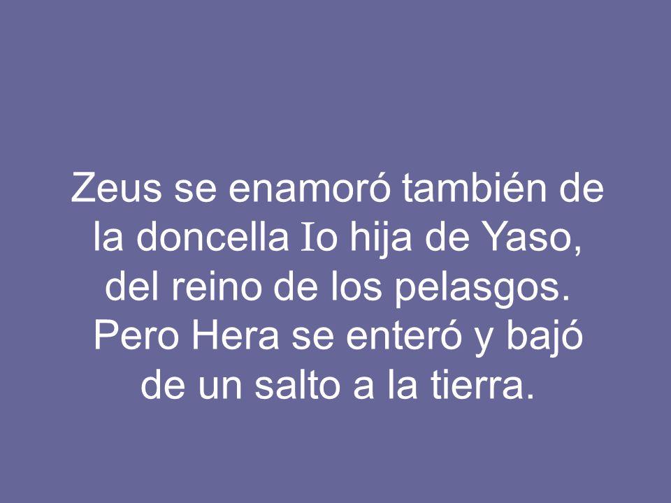 Zeus se enamoró también de la doncella I o hija de Yaso, del reino de los pelasgos. Pero Hera se enteró y bajó de un salto a la tierra.