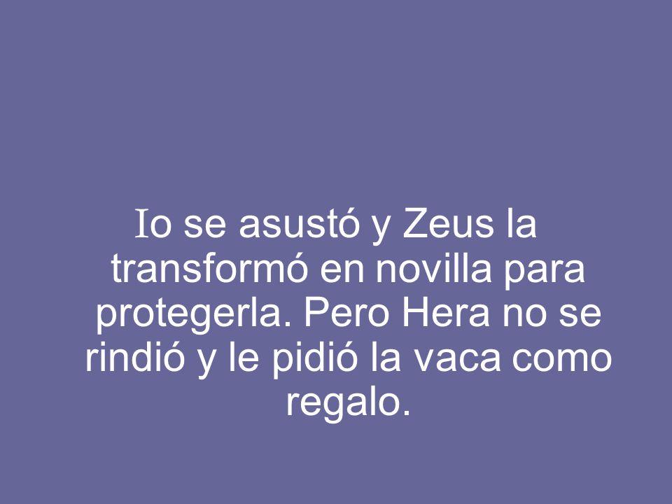 I o se asustó y Zeus la transformó en novilla para protegerla. Pero Hera no se rindió y le pidió la vaca como regalo.