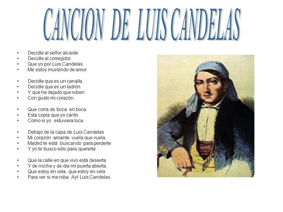 Decidle al señor alcaide Decidle al corregidor Que yo por Luis Candelas Me estoy muriendo de amor. Decidle que es un canalla. Decidle que es un ladrón
