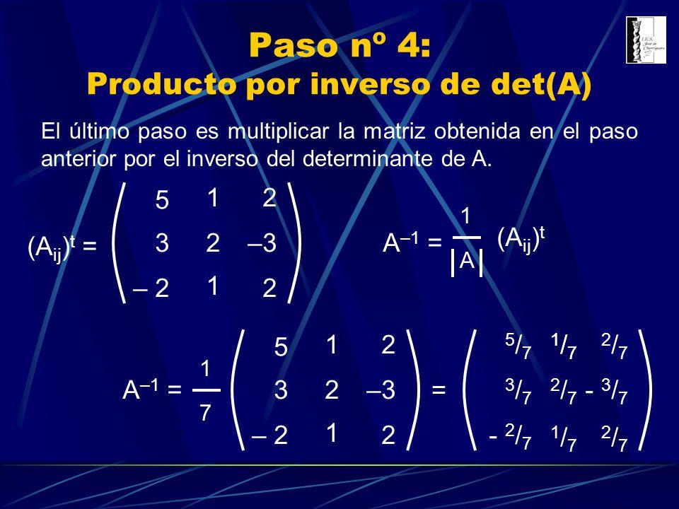 Paso nº 4: Producto por inverso de det(A) (A ij ) t = 3 5 – 2 2 1 1 –3 2 2 A –1 = 1717 3 5 – 2 2 1 1 –3 2 2 = - 3 / 7 - 2 / 7 3/73/7 5/75/7 2/72/7 2/7